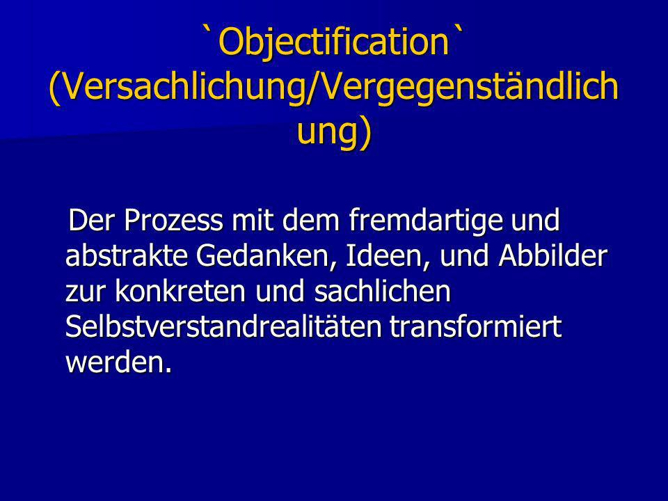 `Objectification` (Versachlichung/Vergegenständlich ung) Der Prozess mit dem fremdartige und abstrakte Gedanken, Ideen, und Abbilder zur konkreten und