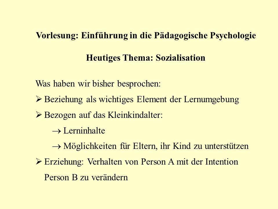 Vorlesung: Einführung in die Pädagogische Psychologie Heutiges Thema: Sozialisation Was haben wir bisher besprochen: Beziehung als wichtiges Element d