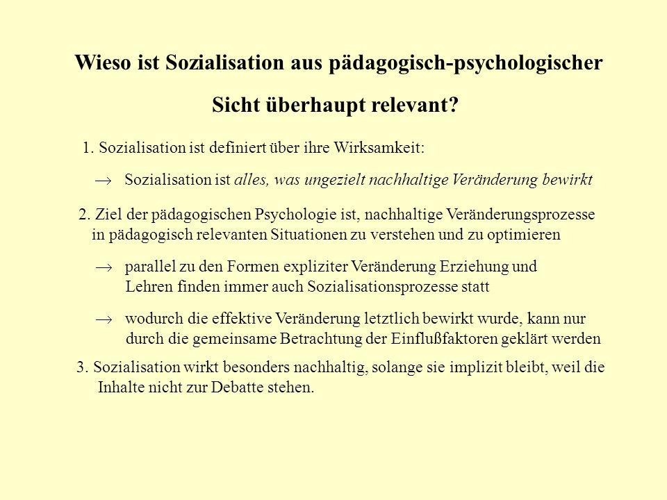 Wieso ist Sozialisation aus pädagogisch-psychologischer Sicht überhaupt relevant? 1. Sozialisation ist definiert über ihre Wirksamkeit: Sozialisation