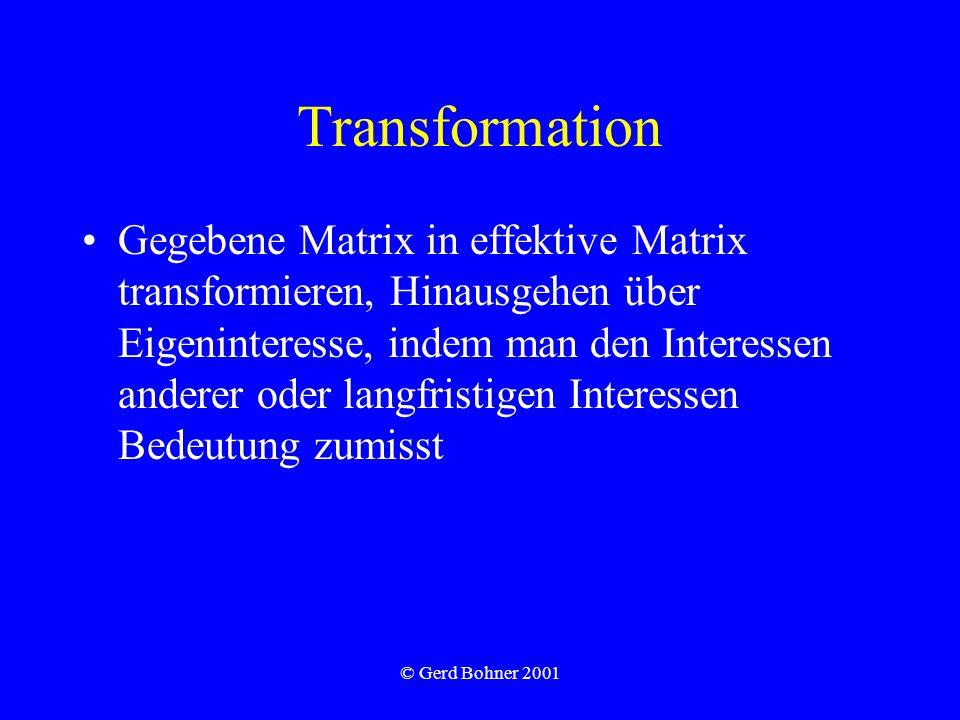 © Gerd Bohner 2001 Transformation Gegebene Matrix in effektive Matrix transformieren, Hinausgehen über Eigeninteresse, indem man den Interessen anderer oder langfristigen Interessen Bedeutung zumisst