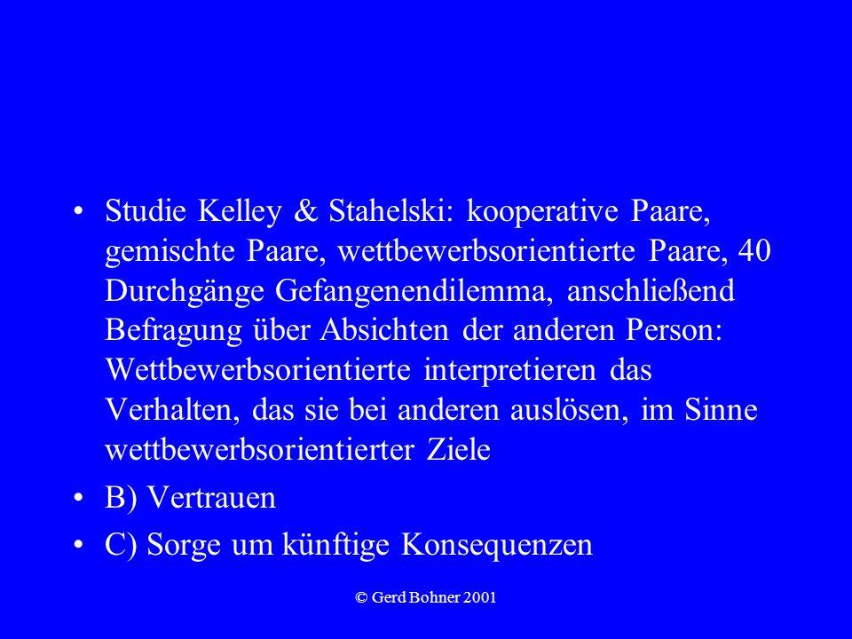 © Gerd Bohner 2001 Studie Kelley & Stahelski: kooperative Paare, gemischte Paare, wettbewerbsorientierte Paare, 40 Durchgänge Gefangenendilemma, anschließend Befragung über Absichten der anderen Person: Wettbewerbsorientierte interpretieren das Verhalten, das sie bei anderen auslösen, im Sinne wettbewerbsorientierter Ziele B) Vertrauen C) Sorge um künftige Konsequenzen