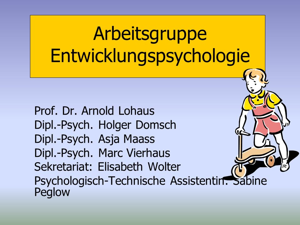 Arbeitsgruppe Entwicklungspsychologie Prof. Dr. Arnold Lohaus Dipl.-Psych. Holger Domsch Dipl.-Psych. Asja Maass Dipl.-Psych. Marc Vierhaus Sekretaria