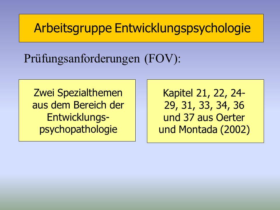 Arbeitsgruppe Entwicklungspsychologie Prüfungsanforderungen (FOV): Zwei Spezialthemen aus dem Bereich der Entwicklungs- psychopathologie Kapitel 21, 2