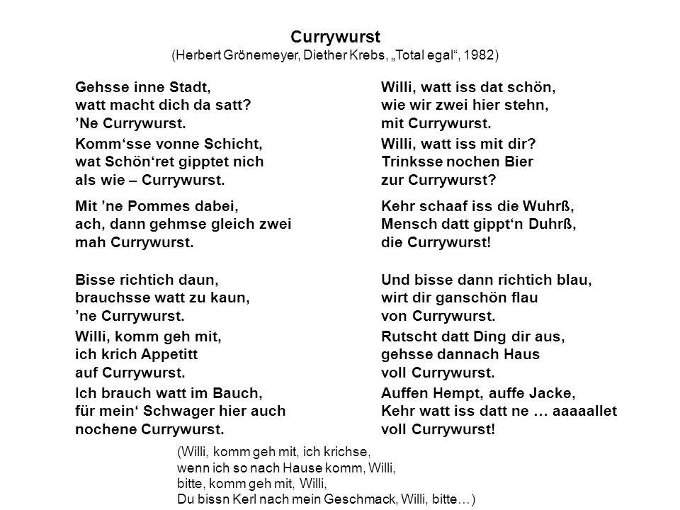 Currywurst (Herbert Grönemeyer, Diether Krebs, Total egal, 1982) Gehsse inne Stadt, watt macht dich da satt?Ne Currywurst.
