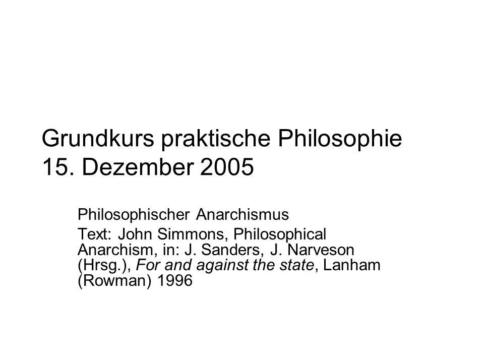 Grundkurs praktische Philosophie 15. Dezember 2005 Philosophischer Anarchismus Text: John Simmons, Philosophical Anarchism, in: J. Sanders, J. Narveso