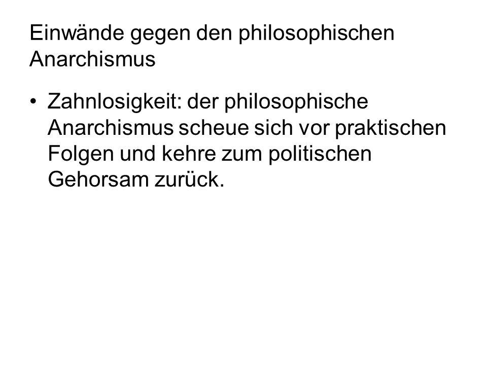 Einwände gegen den philosophischen Anarchismus Zahnlosigkeit: der philosophische Anarchismus scheue sich vor praktischen Folgen und kehre zum politisc
