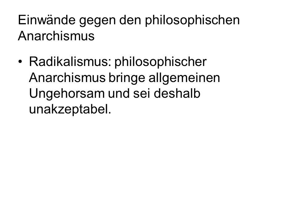 Einwände gegen den philosophischen Anarchismus Radikalismus: philosophischer Anarchismus bringe allgemeinen Ungehorsam und sei deshalb unakzeptabel.