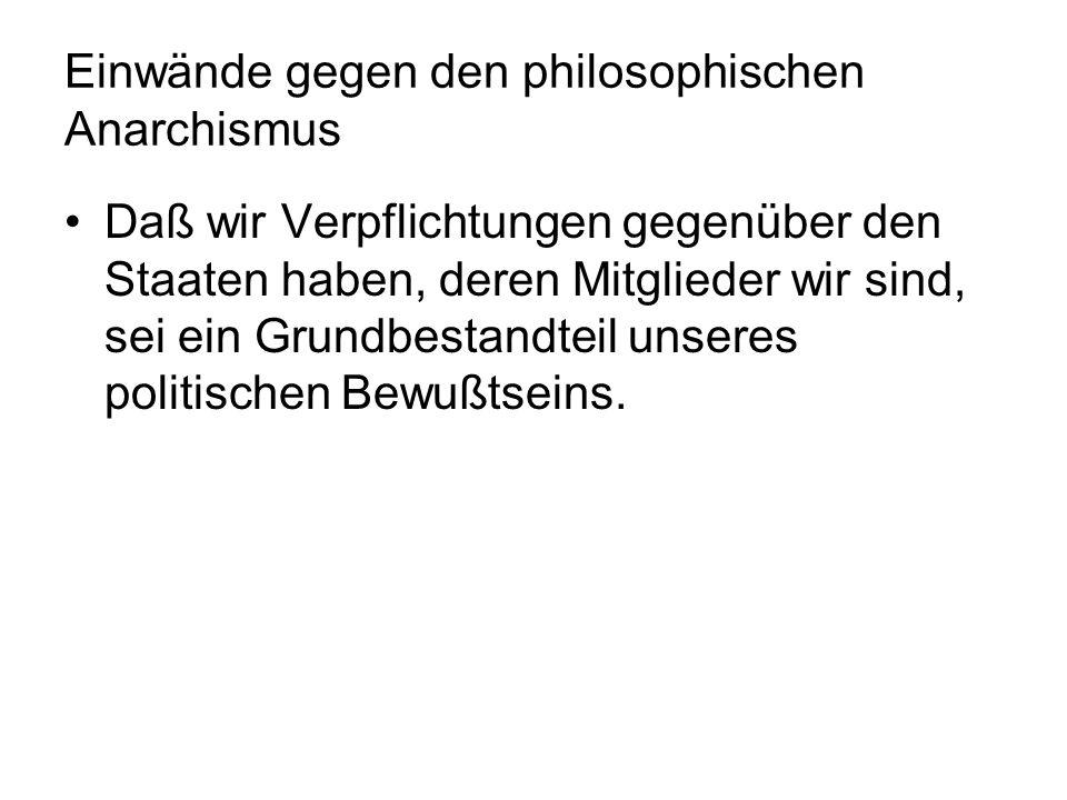 Einwände gegen den philosophischen Anarchismus Daß wir Verpflichtungen gegenüber den Staaten haben, deren Mitglieder wir sind, sei ein Grundbestandtei