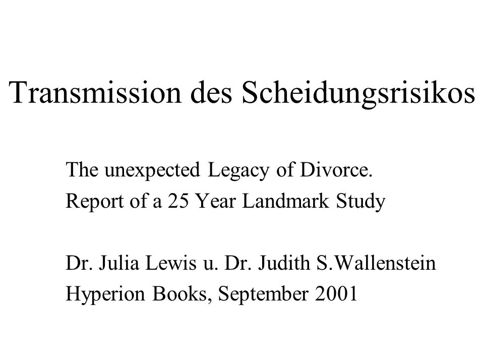 Transmission des Scheidungsrisikos The unexpected Legacy of Divorce. Report of a 25 Year Landmark Study Dr. Julia Lewis u. Dr. Judith S.Wallenstein Hy