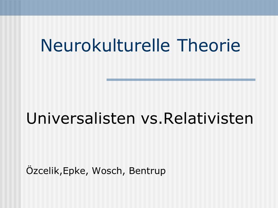 Neurokulturelle Theorie Universalisten vs.Relativisten Özcelik,Epke, Wosch, Bentrup