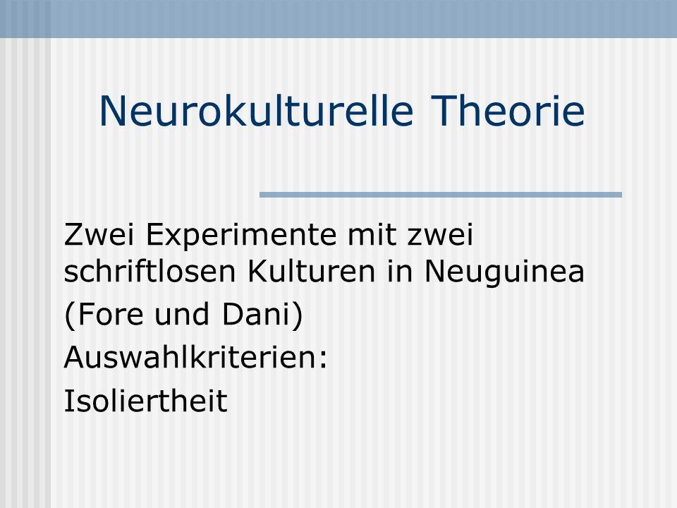 Neurokulturelle Theorie Zwei Experimente mit zwei schriftlosen Kulturen in Neuguinea (Fore und Dani) Auswahlkriterien: Isoliertheit