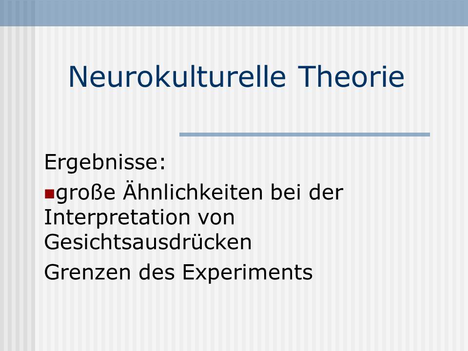Neurokulturelle Theorie Ergebnisse: große Ähnlichkeiten bei der Interpretation von Gesichtsausdrücken Grenzen des Experiments
