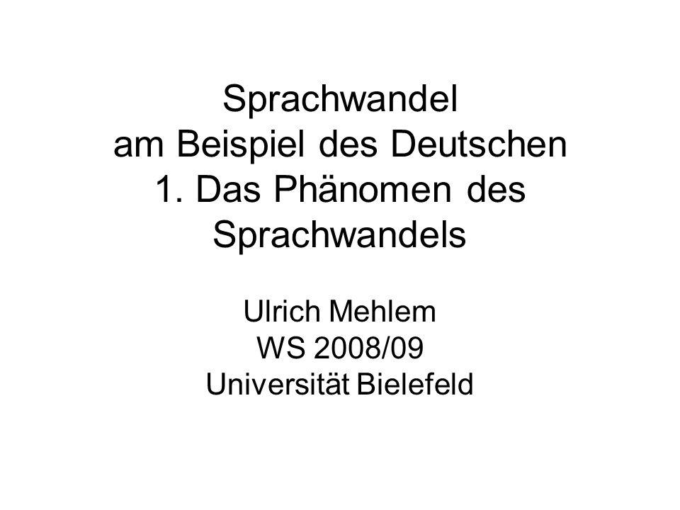 Sprachwandel am Beispiel des Deutschen 1. Das Phänomen des Sprachwandels Ulrich Mehlem WS 2008/09 Universität Bielefeld