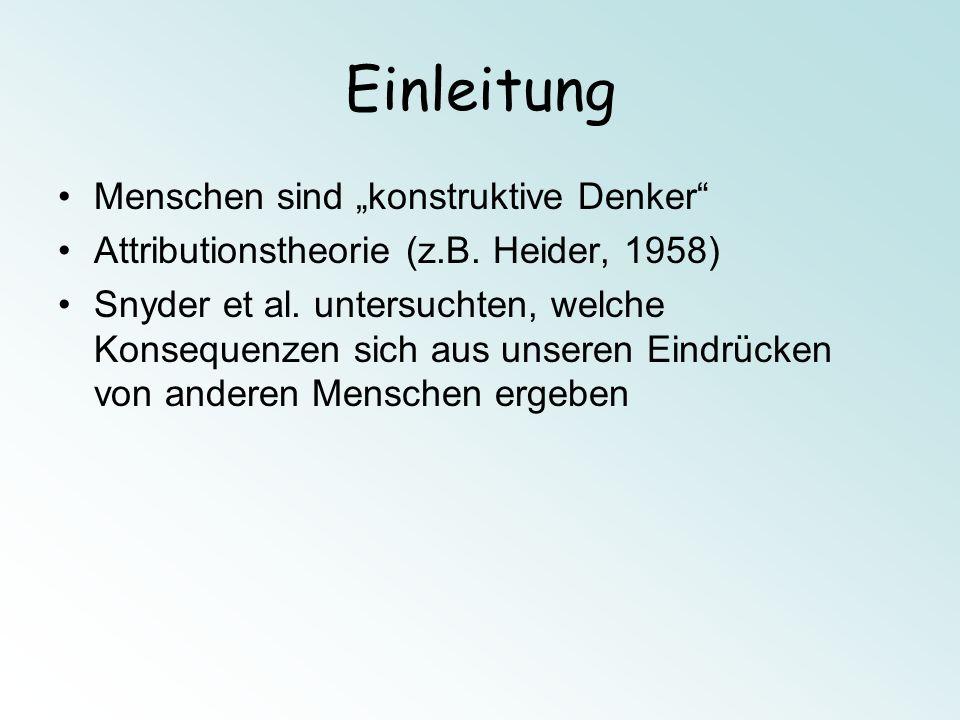 Einleitung Menschen sind konstruktive Denker Attributionstheorie (z.B. Heider, 1958) Snyder et al. untersuchten, welche Konsequenzen sich aus unseren