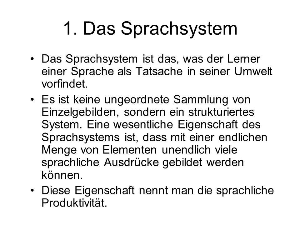 1. Das Sprachsystem Das Sprachsystem ist das, was der Lerner einer Sprache als Tatsache in seiner Umwelt vorfindet. Es ist keine ungeordnete Sammlung