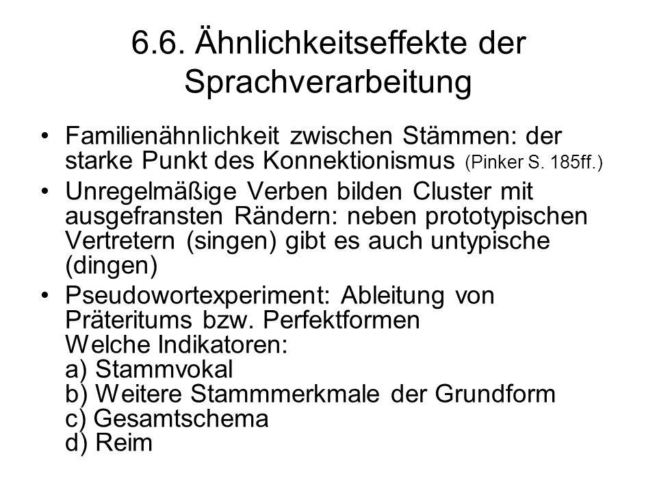 6.6. Ähnlichkeitseffekte der Sprachverarbeitung Familienähnlichkeit zwischen Stämmen: der starke Punkt des Konnektionismus (Pinker S. 185ff.) Unregelm