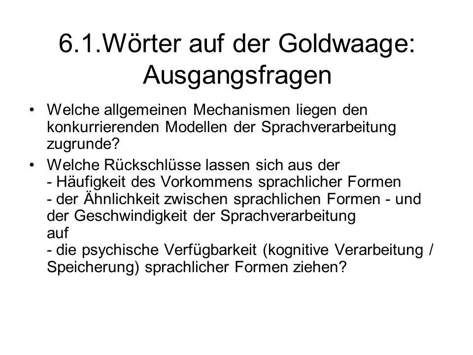 6.1.Wörter auf der Goldwaage: Ausgangsfragen Welche allgemeinen Mechanismen liegen den konkurrierenden Modellen der Sprachverarbeitung zugrunde? Welch