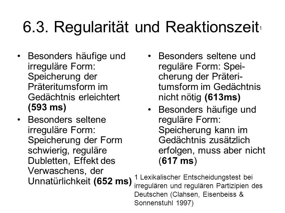 6.3. Regularität und Reaktionszeit 1 Besonders häufige und irreguläre Form: Speicherung der Präteritumsform im Gedächtnis erleichtert (593 ms) Besonde