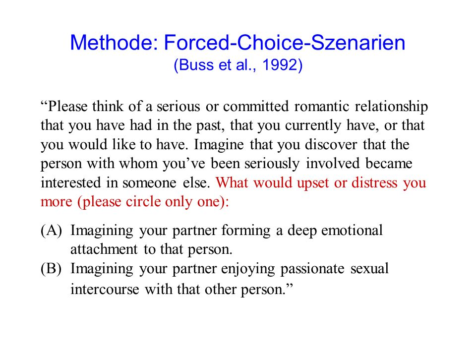 Methode: Forced-Choice-Szenarien (Buss et al., 1992) Please think of a serious or committed romantic relationship that you have had in the past, that you currently have, or that you would like to have.