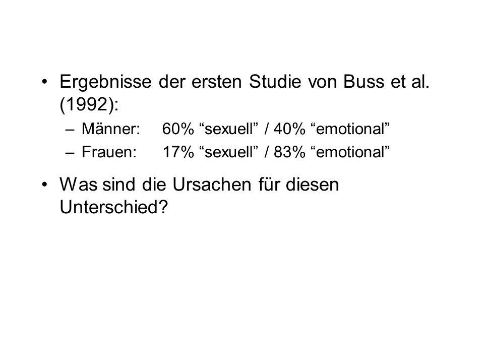 Ergebnisse der ersten Studie von Buss et al. (1992): –Männer:60% sexuell / 40% emotional –Frauen: 17% sexuell / 83% emotional Was sind die Ursachen fü