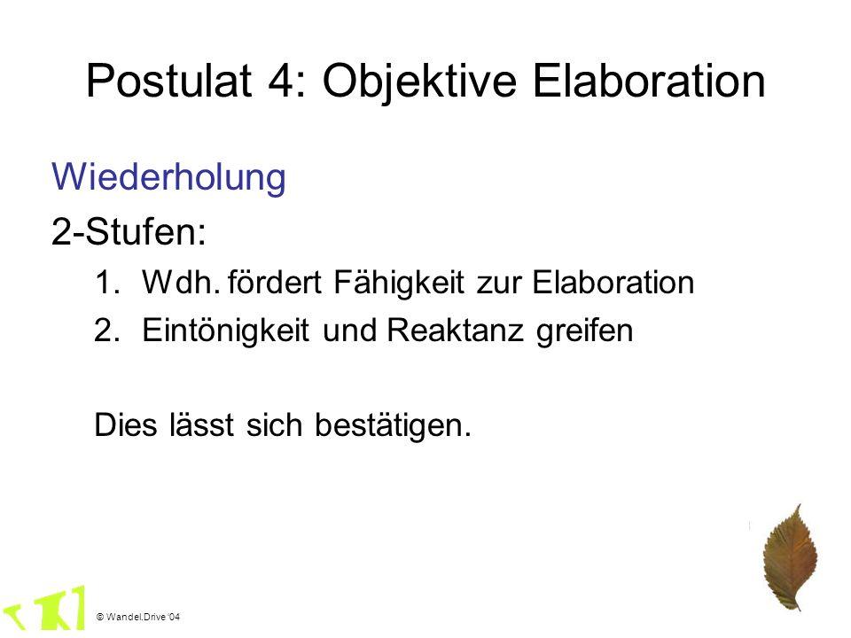 © Wandel.Drive 04 Postulat 4: Objektive Elaboration Wiederholung 2-Stufen: 1.Wdh. fördert Fähigkeit zur Elaboration 2.Eintönigkeit und Reaktanz greife