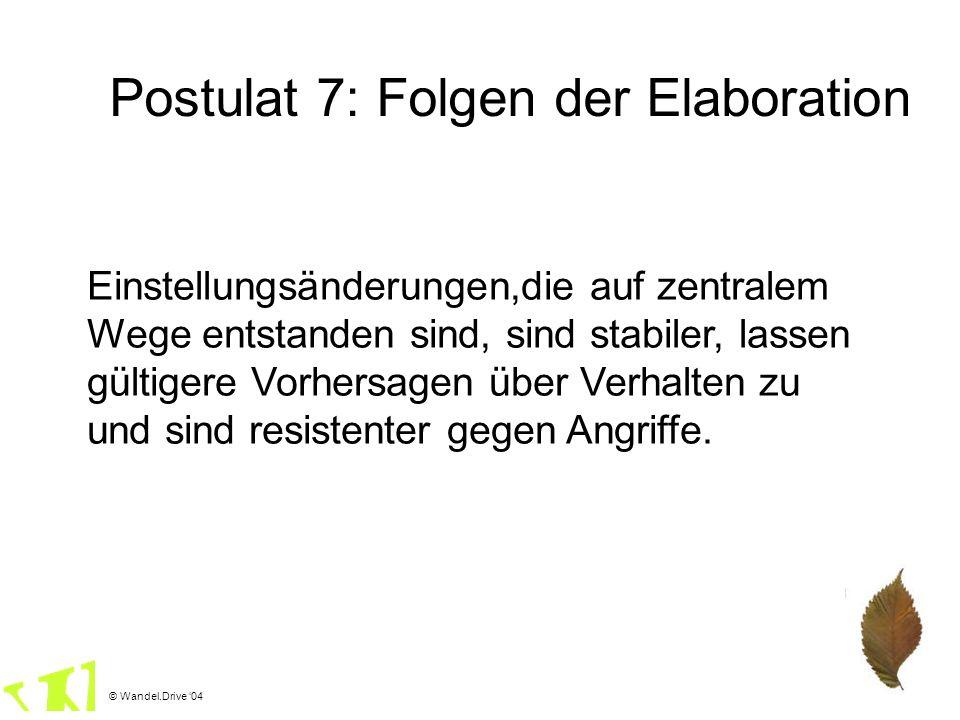 © Wandel.Drive 04 Postulat 7: Folgen der Elaboration Einstellungsänderungen,die auf zentralem Wege entstanden sind, sind stabiler, lassen gültigere Vo