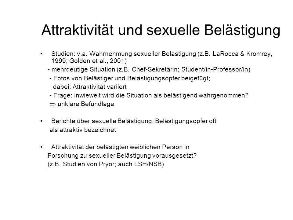 Attraktivität und sexuelle Belästigung Studien: v.a. Wahrnehmung sexueller Belästigung (z.B. LaRocca & Kromrey, 1999; Golden et al., 2001) - mehrdeuti