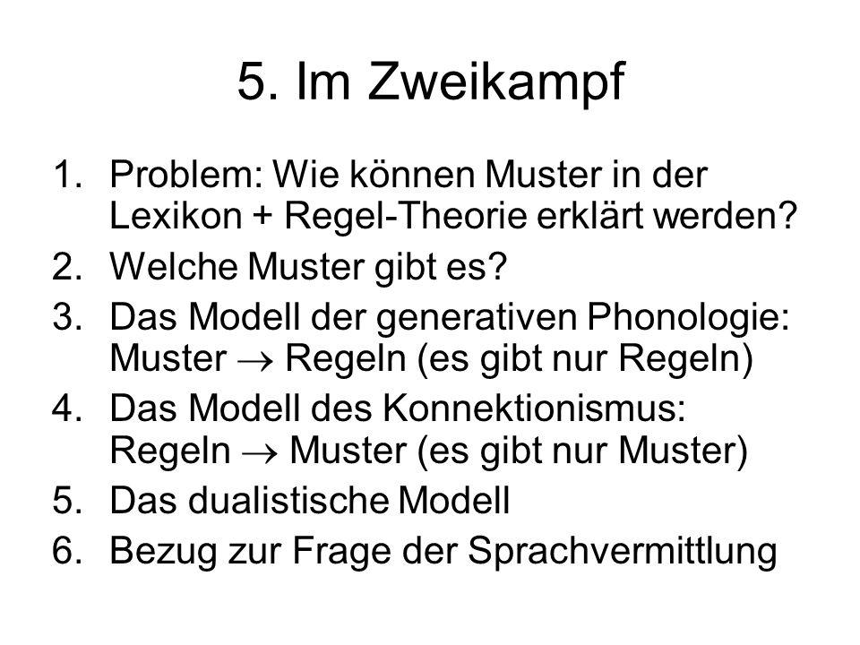 5. Im Zweikampf 1.Problem: Wie können Muster in der Lexikon + Regel-Theorie erklärt werden? 2.Welche Muster gibt es? 3.Das Modell der generativen Phon