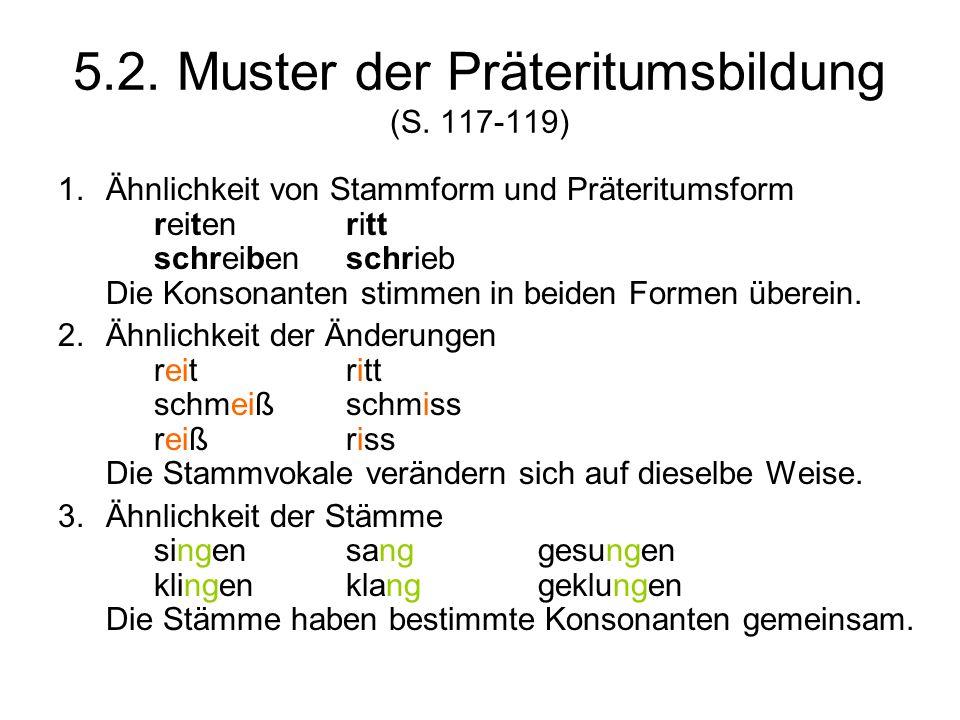 5.2. Muster der Präteritumsbildung (S. 117-119) 1.Ähnlichkeit von Stammform und Präteritumsform reitenritt schreibenschrieb Die Konsonanten stimmen in