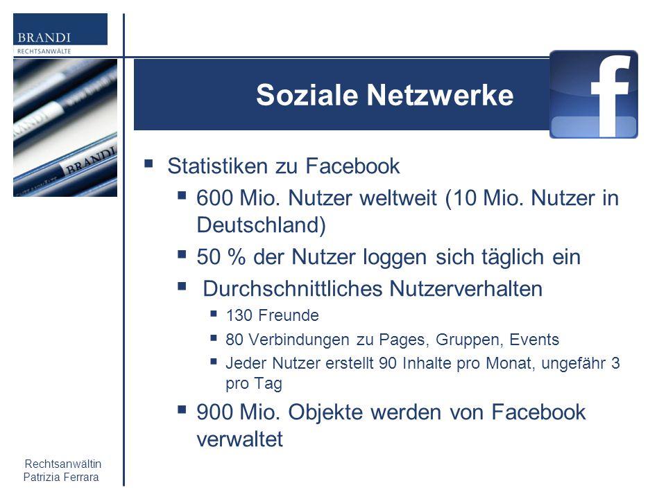 Rechtsanwältin Patrizia Ferrara Soziale Netzwerke Statistiken zu Facebook 600 Mio. Nutzer weltweit (10 Mio. Nutzer in Deutschland) 50 % der Nutzer log
