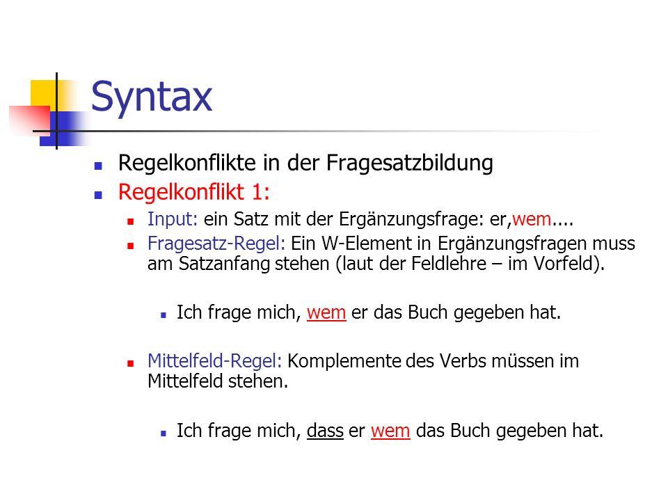 Syntax Regelkonflikte in der Fragesatzbildung Regelkonflikt 1: Input: ein Satz mit der Ergänzungsfrage: er,wem....