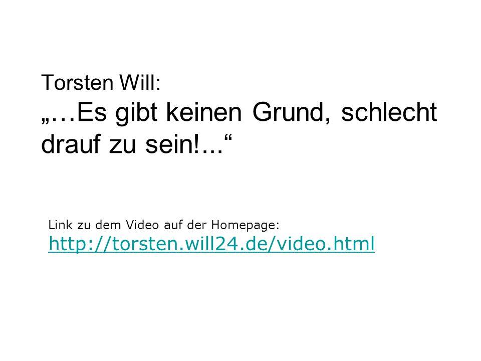 Torsten Will: …Es gibt keinen Grund, schlecht drauf zu sein!... Link zu dem Video auf der Homepage: http://torsten.will24.de/video.html