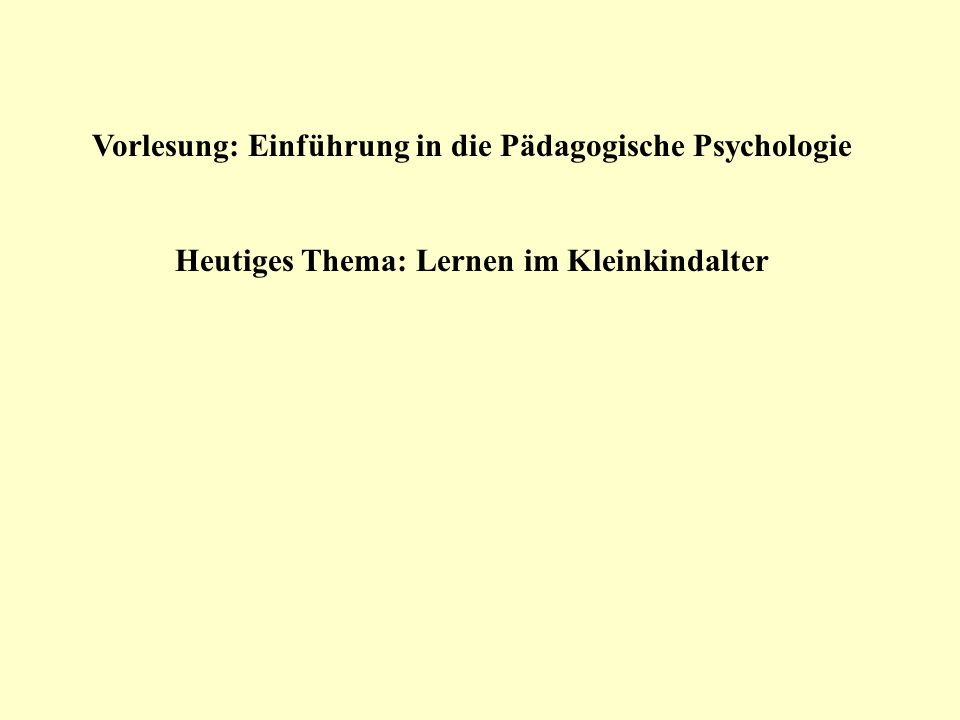 Vorlesung: Einführung in die Pädagogische Psychologie Heutiges Thema: Lernen im Kleinkindalter