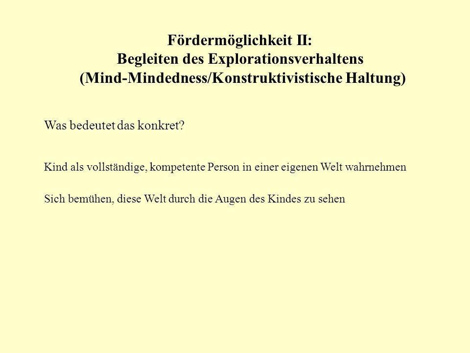 Fördermöglichkeit II: Begleiten des Explorationsverhaltens (Mind-Mindedness/Konstruktivistische Haltung) Was bedeutet das konkret? Kind als vollständi