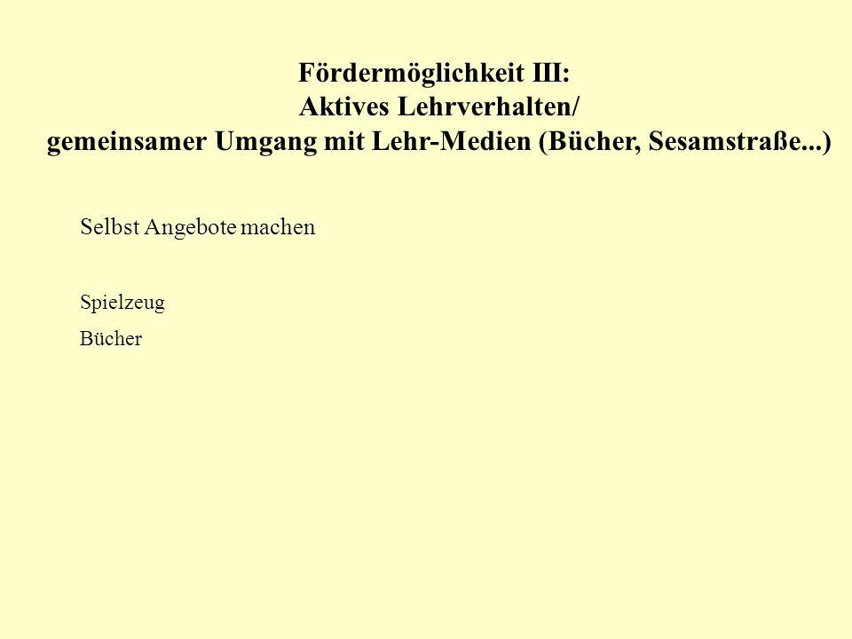 Fördermöglichkeit III: Aktives Lehrverhalten/ gemeinsamer Umgang mit Lehr-Medien (Bücher, Sesamstraße...) Selbst Angebote machen Spielzeug Bücher