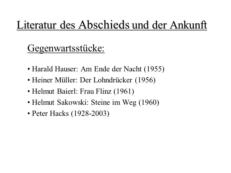 Literatur des Abschieds und der Ankunft Gegenwartsstücke: Harald Hauser: Am Ende der Nacht (1955) Heiner Müller: Der Lohndrücker (1956) Helmut Baierl: Frau Flinz (1961) Helmut Sakowski: Steine im Weg (1960) Peter Hacks (1928-2003)