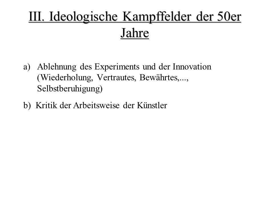 III. Ideologische Kampffelder der 50er Jahre a)Ablehnung des Experiments und der Innovation (Wiederholung, Vertrautes, Bewährtes,..., Selbstberuhigung