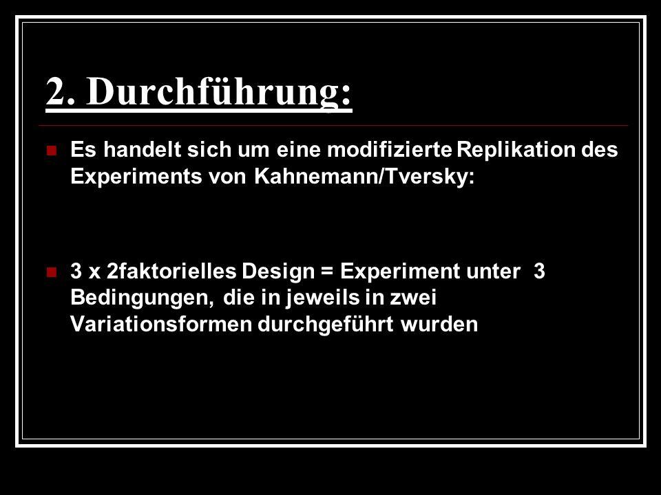 2. Durchführung: Es handelt sich um eine modifizierte Replikation des Experiments von Kahnemann/Tversky: 3 x 2faktorielles Design = Experiment unter 3