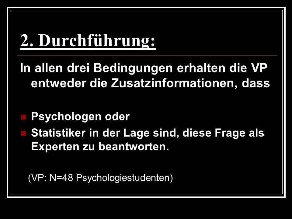 2. Durchführung: In allen drei Bedingungen erhalten die VP entweder die Zusatzinformationen, dass Psychologen oder Statistiker in der Lage sind, diese