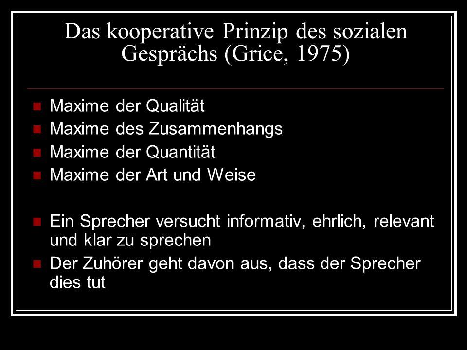Das kooperative Prinzip des sozialen Gesprächs (Grice, 1975) Maxime der Qualität Maxime des Zusammenhangs Maxime der Quantität Maxime der Art und Weis
