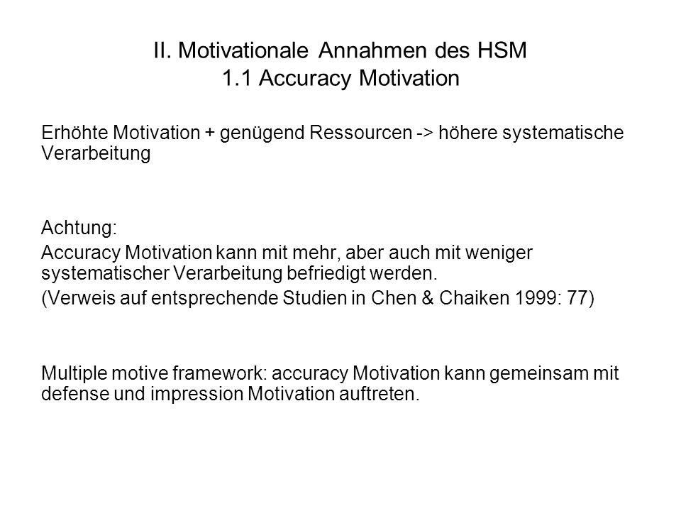 II. Motivationale Annahmen des HSM 1.1 Accuracy Motivation Erhöhte Motivation + genügend Ressourcen -> höhere systematische Verarbeitung Achtung: Accu