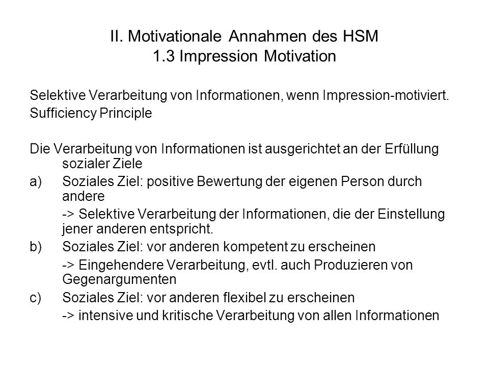 II. Motivationale Annahmen des HSM 1.3 Impression Motivation Selektive Verarbeitung von Informationen, wenn Impression-motiviert. Sufficiency Principl