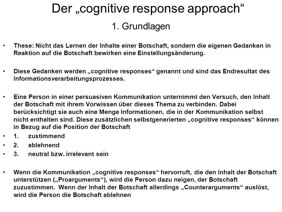 Der cognitive response approach 1. Grundlagen These: Nicht das Lernen der Inhalte einer Botschaft, sondern die eigenen Gedanken in Reaktion auf die Bo