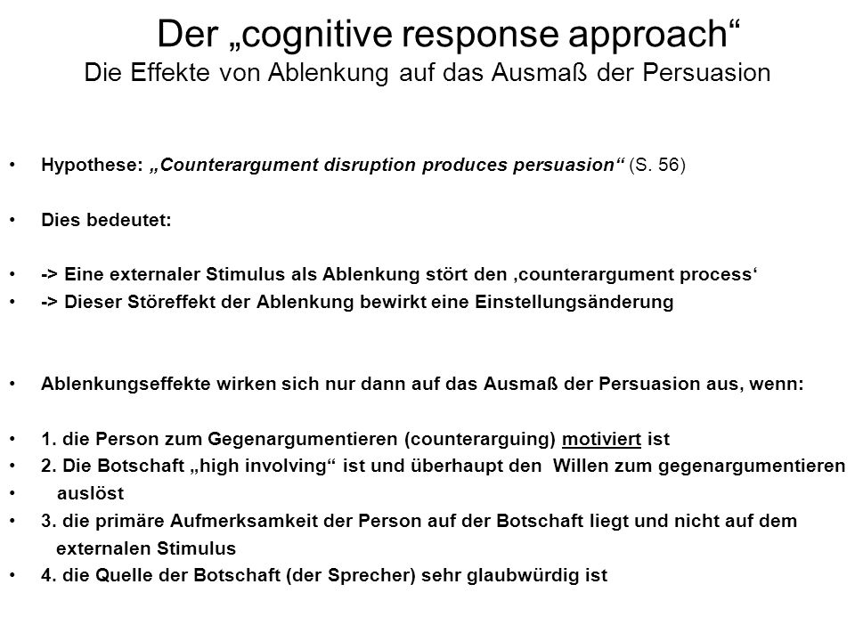 Der cognitive response approach Die Effekte von Ablenkung auf das Ausmaß der Persuasion Hypothese: Counterargument disruption produces persuasion (S.