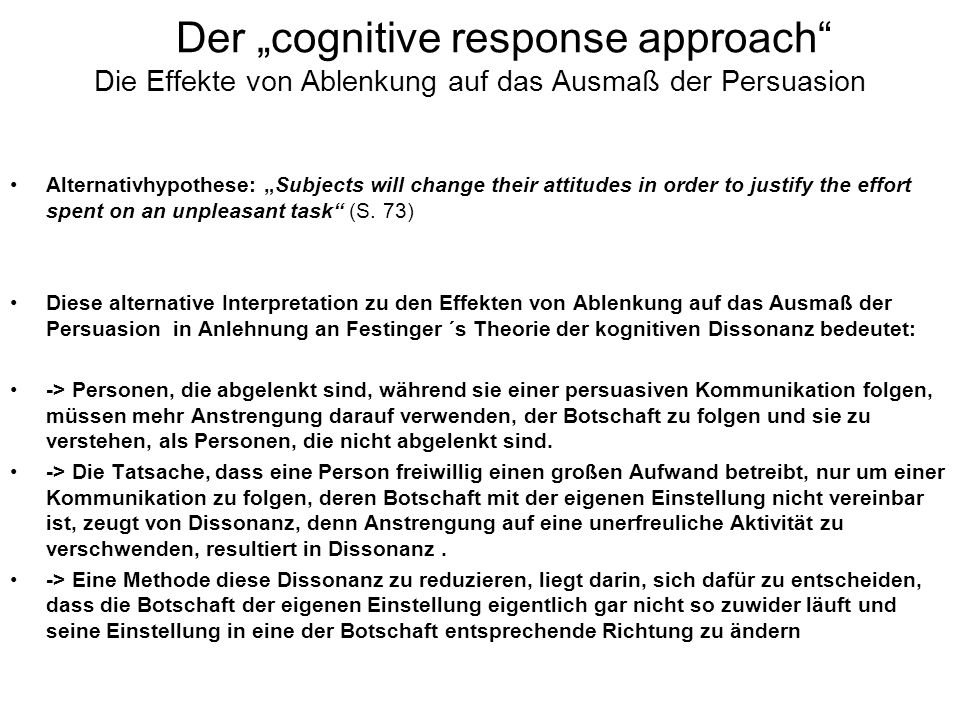 Der cognitive response approach Die Effekte von Ablenkung auf das Ausmaß der Persuasion Alternativhypothese: Subjects will change their attitudes in o