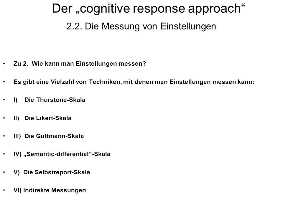 Der cognitive response approach 2.2. Die Messung von Einstellungen Zu 2. Wie kann man Einstellungen messen? Es gibt eine Vielzahl von Techniken, mit d