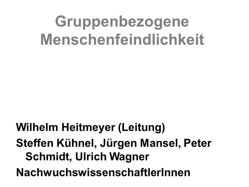 Gruppenbezogene Menschenfeindlichkeit Wilhelm Heitmeyer (Leitung) Steffen Kühnel, Jürgen Mansel, Peter Schmidt, Ulrich Wagner Nachwuchswissenschaftler