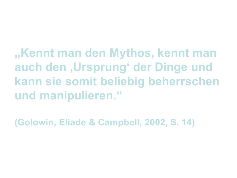 Kennt man den Mythos, kennt man auch den Ursprung der Dinge und kann sie somit beliebig beherrschen und manipulieren. (Golowin, Eliade & Campbell, 200