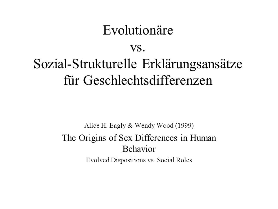 Evolutionäre vs. Sozial-Strukturelle Erklärungsansätze für Geschlechtsdifferenzen Alice H. Eagly & Wendy Wood (1999) The Origins of Sex Differences in