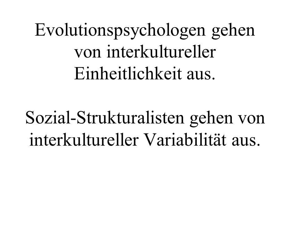 Evolutionspsychologen gehen von interkultureller Einheitlichkeit aus. Sozial-Strukturalisten gehen von interkultureller Variabilität aus.